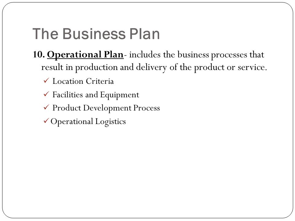 The Business Plan 10. Operational Plan- includes the business processes that result in production and delivery of the product or service.
