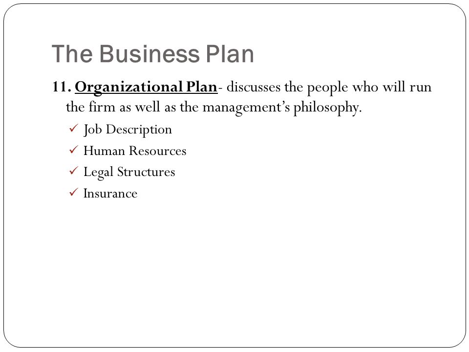 The Business Plan 11. Organizational Plan- discusses the people who will run the firm as well as the management's philosophy.