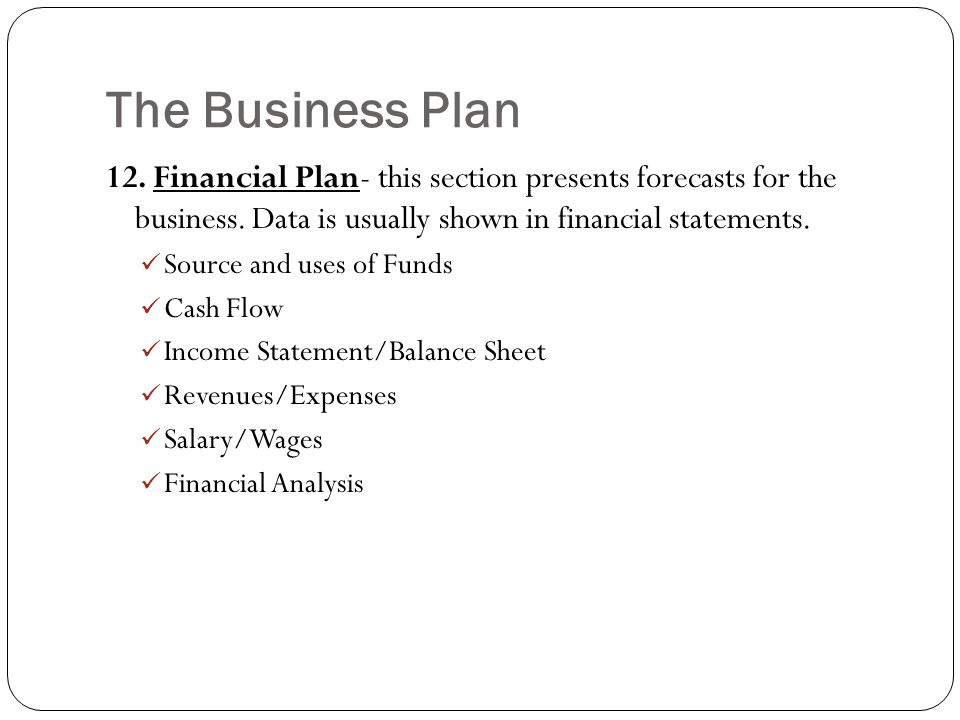 The Business Plan 12. Financial Plan- this section presents forecasts for the business. Data is usually shown in financial statements.
