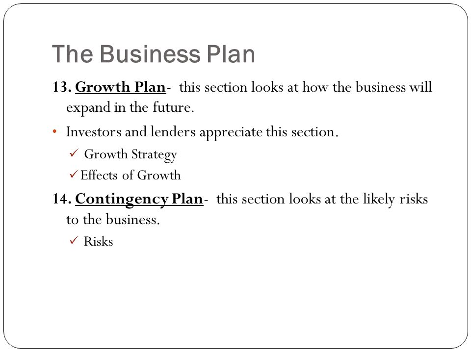 The Business Plan 13. Growth Plan- this section looks at how the business will expand in the future.