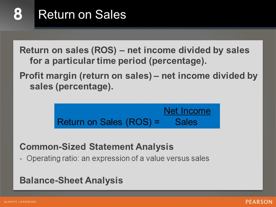 8 Return on Sales. Return on sales (ROS) – net income divided by sales for a particular time period (percentage).