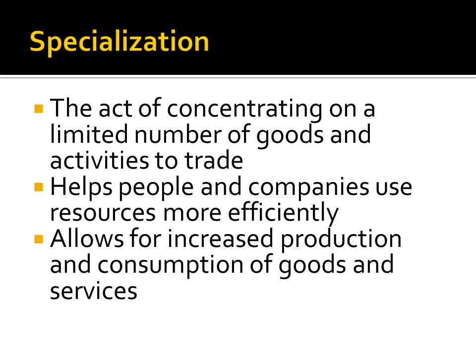 Specialization The act of concentrating on a limited number of goods and activities to trade.