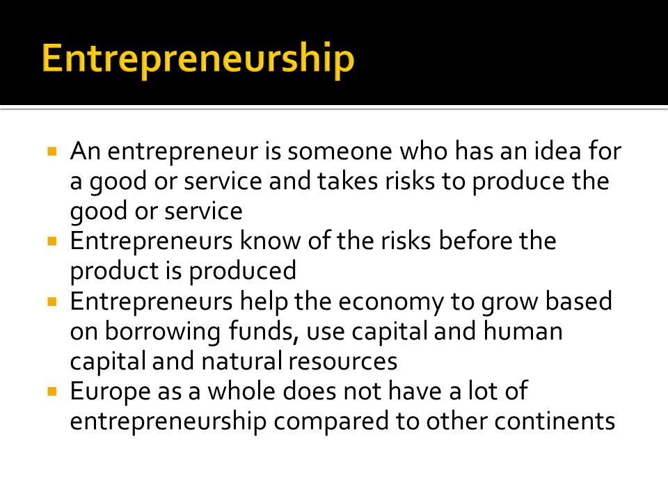Entrepreneurship An entrepreneur is someone who has an idea for a good or service and takes risks to produce the good or service.