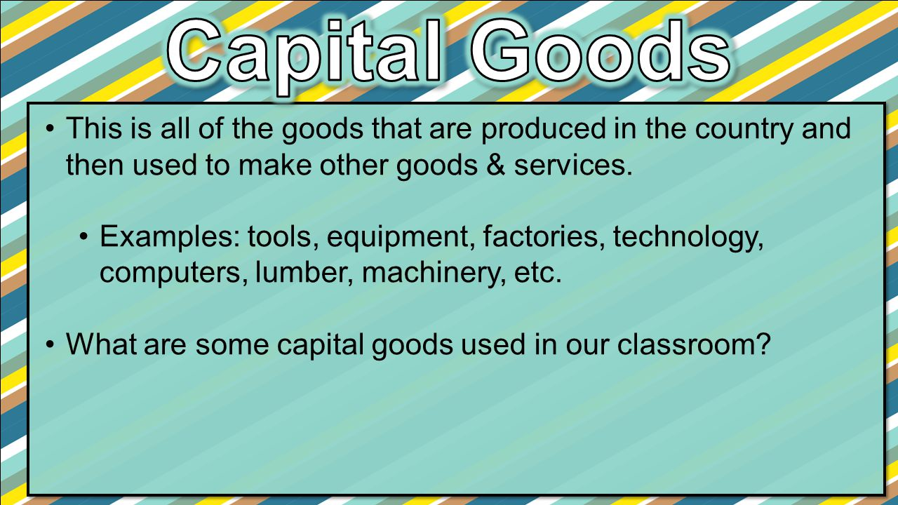 Capital Goods This is all of the goods that are produced in the country and then used to make other goods & services.