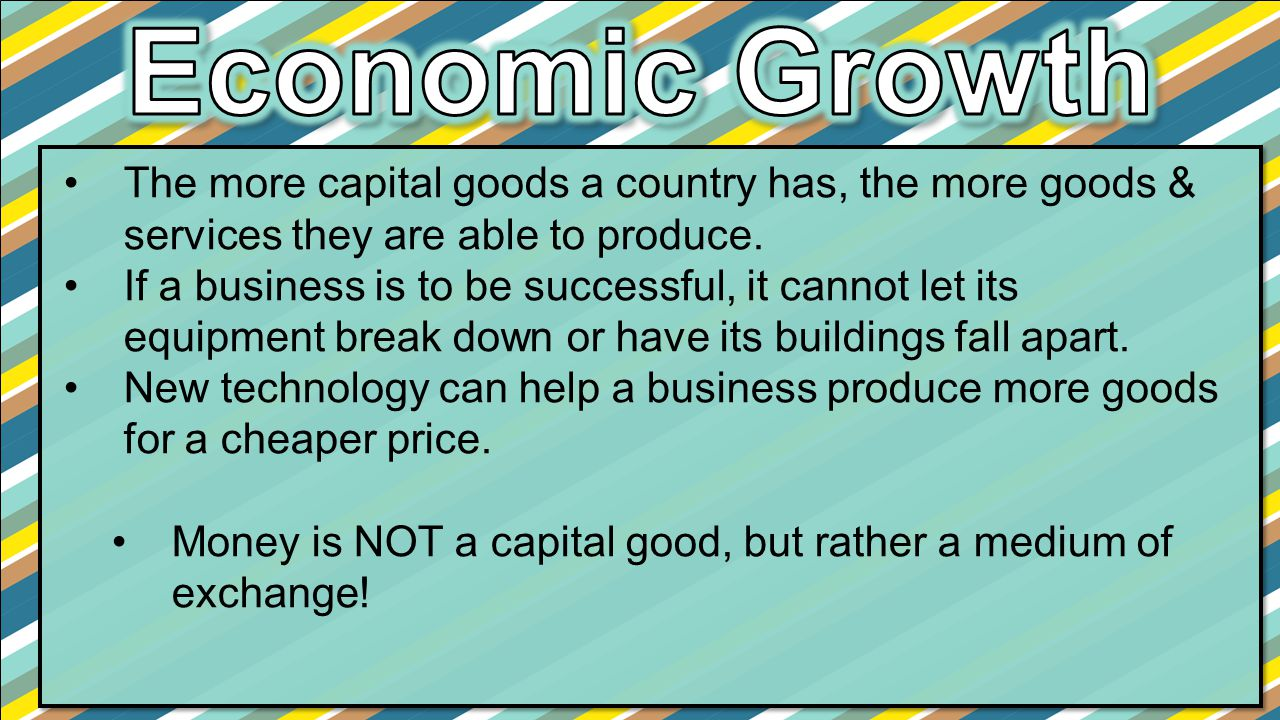 Economic Growth The more capital goods a country has, the more goods & services they are able to produce.