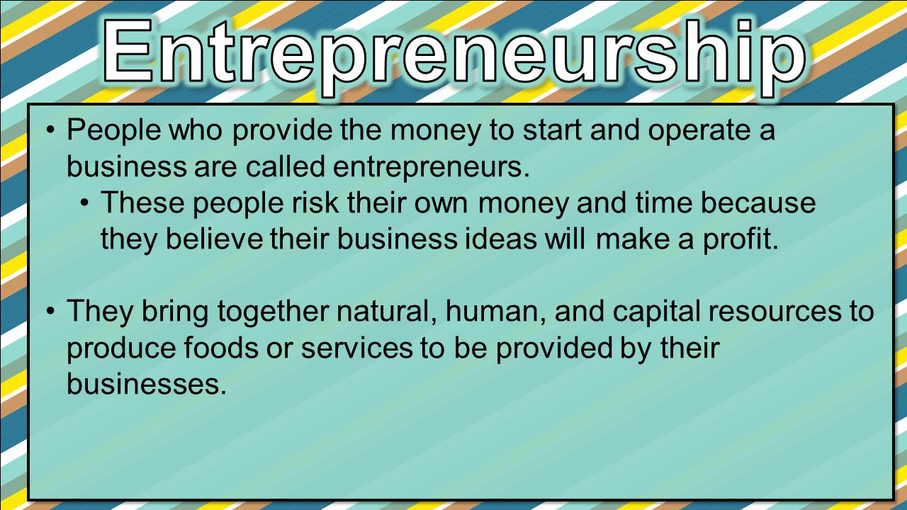 Entrepreneurship People who provide the money to start and operate a business are called entrepreneurs.