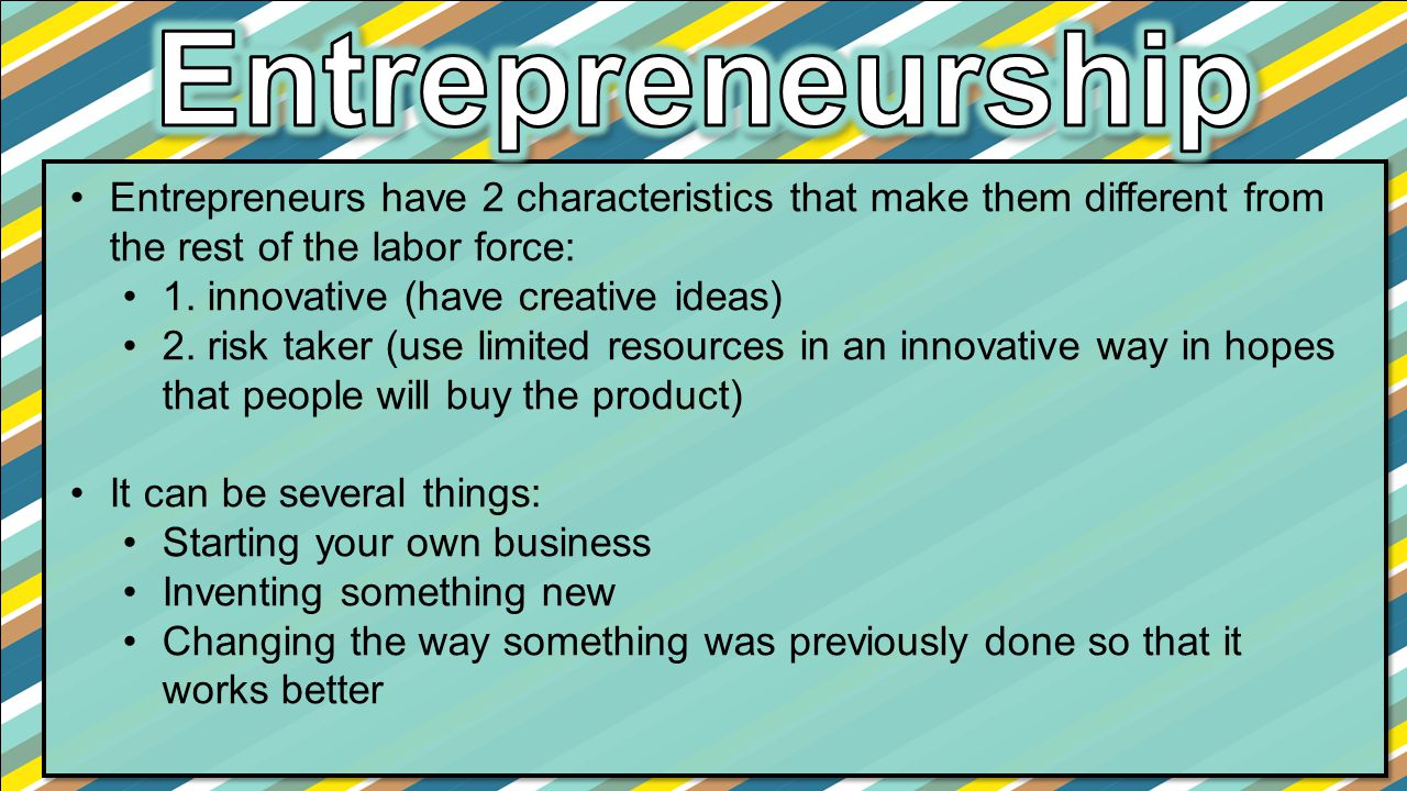 Entrepreneurship Entrepreneurs have 2 characteristics that make them different from the rest of the labor force: