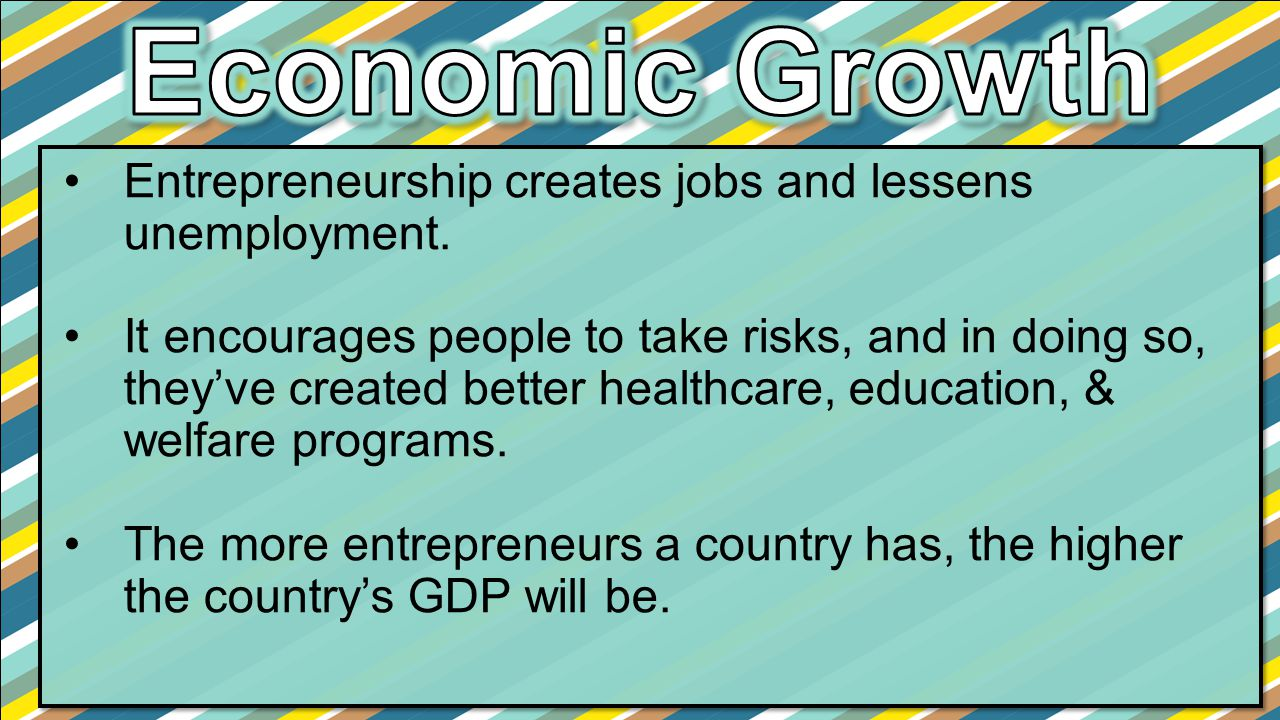 Economic Growth Entrepreneurship creates jobs and lessens unemployment.