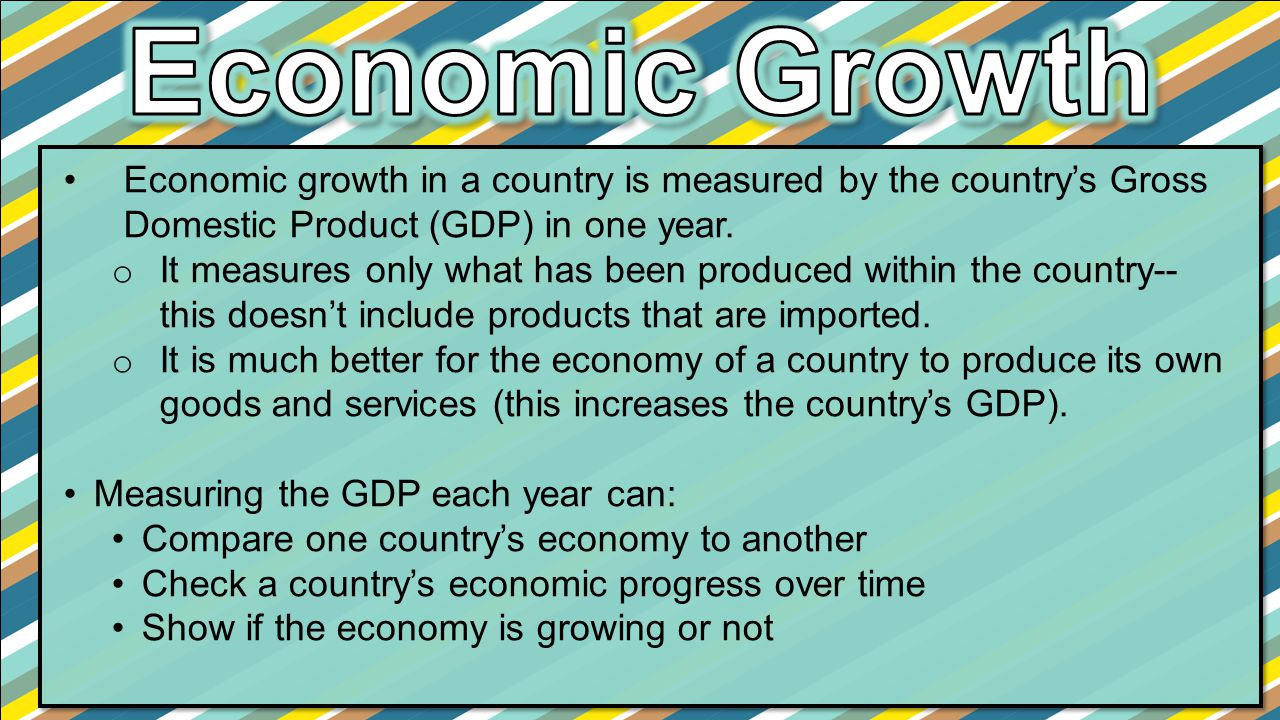 Economic Growth Economic growth in a country is measured by the country's Gross Domestic Product (GDP) in one year.