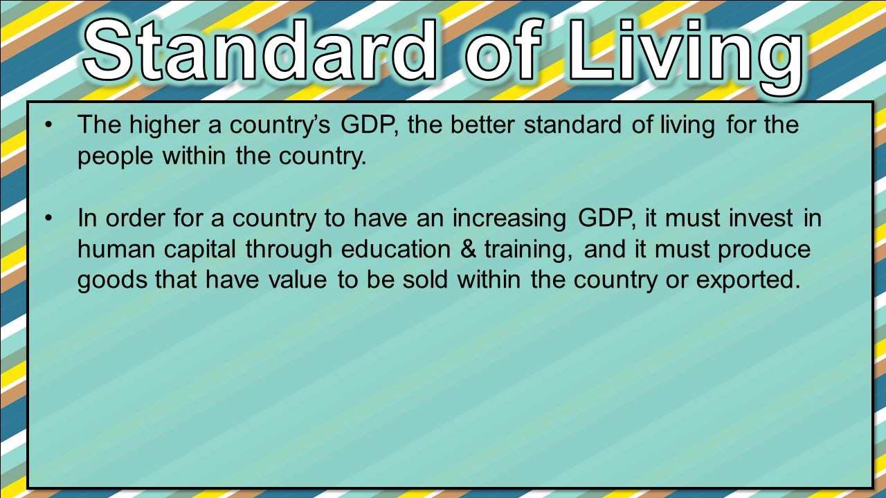 Standard of Living The higher a country's GDP, the better standard of living for the people within the country.