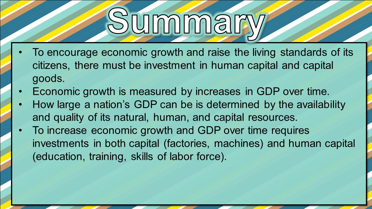 Summary To encourage economic growth and raise the living standards of its citizens, there must be investment in human capital and capital goods.