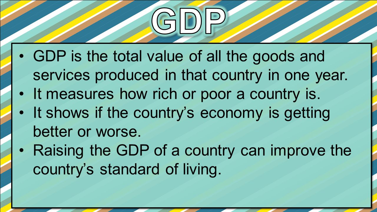 GDP GDP is the total value of all the goods and services produced in that country in one year. It measures how rich or poor a country is.