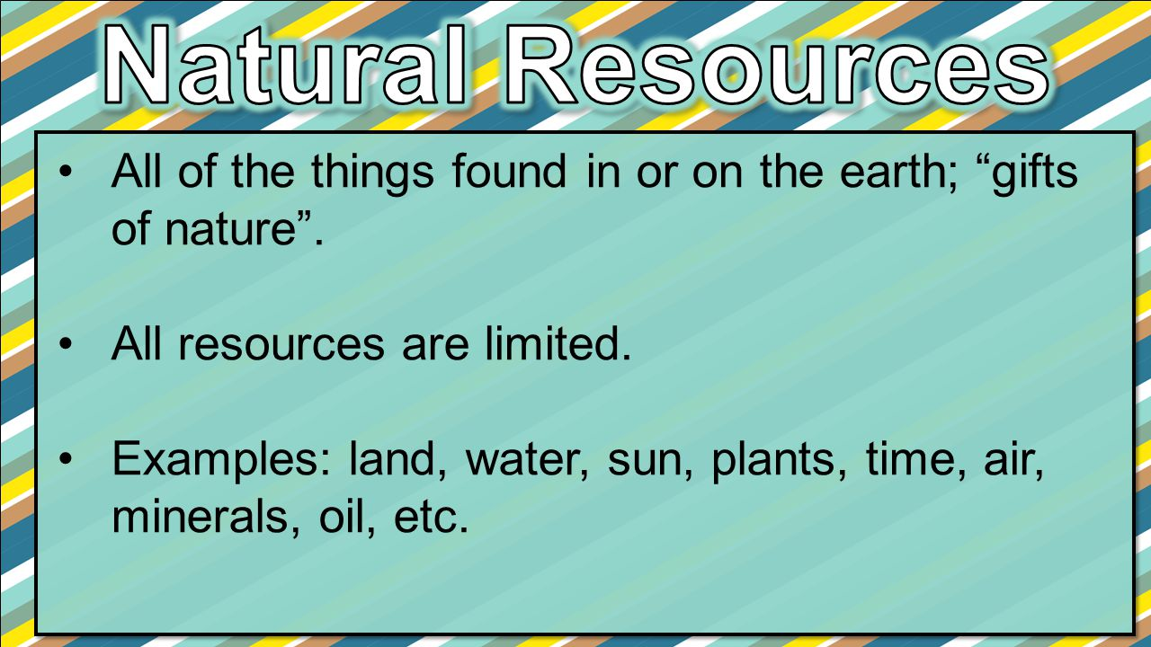 Natural Resources All of the things found in or on the earth; gifts of nature . All resources are limited.