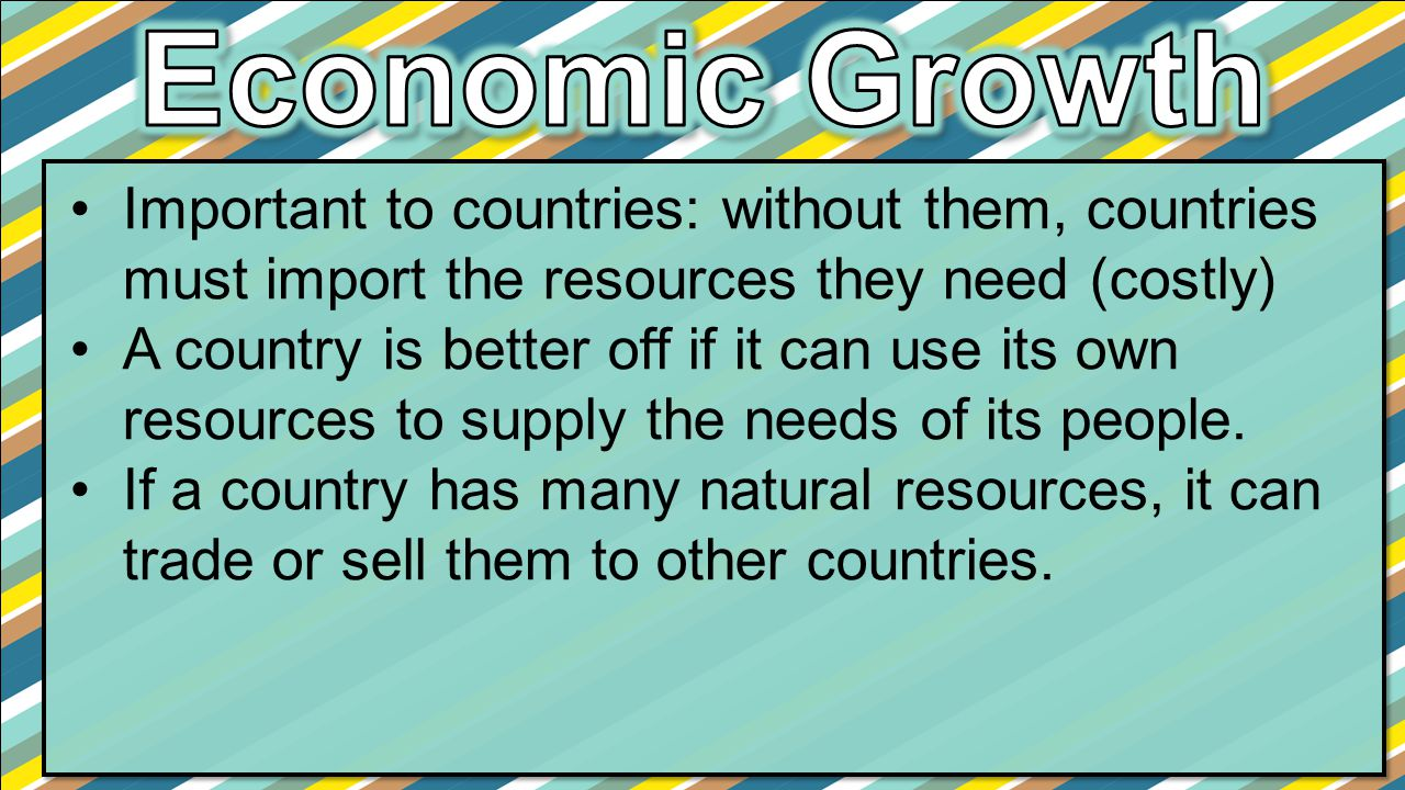 Economic Growth Important to countries: without them, countries must import the resources they need (costly)