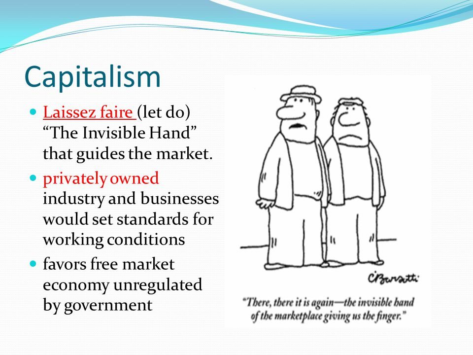 Capitalism Laissez faire (let do) The Invisible Hand that guides the market.