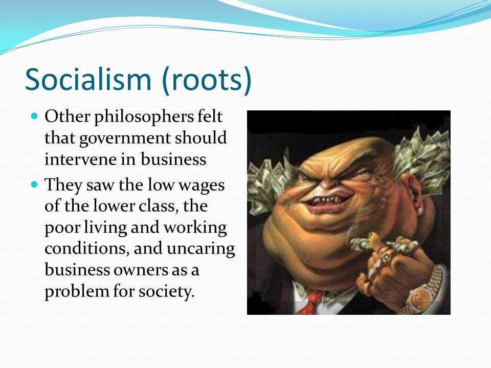 Socialism (roots) Other philosophers felt that government should intervene in business.