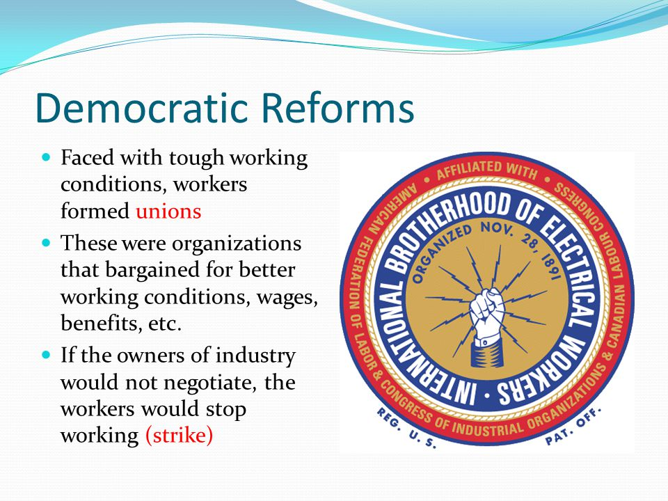 Democratic Reforms Faced with tough working conditions, workers formed unions.