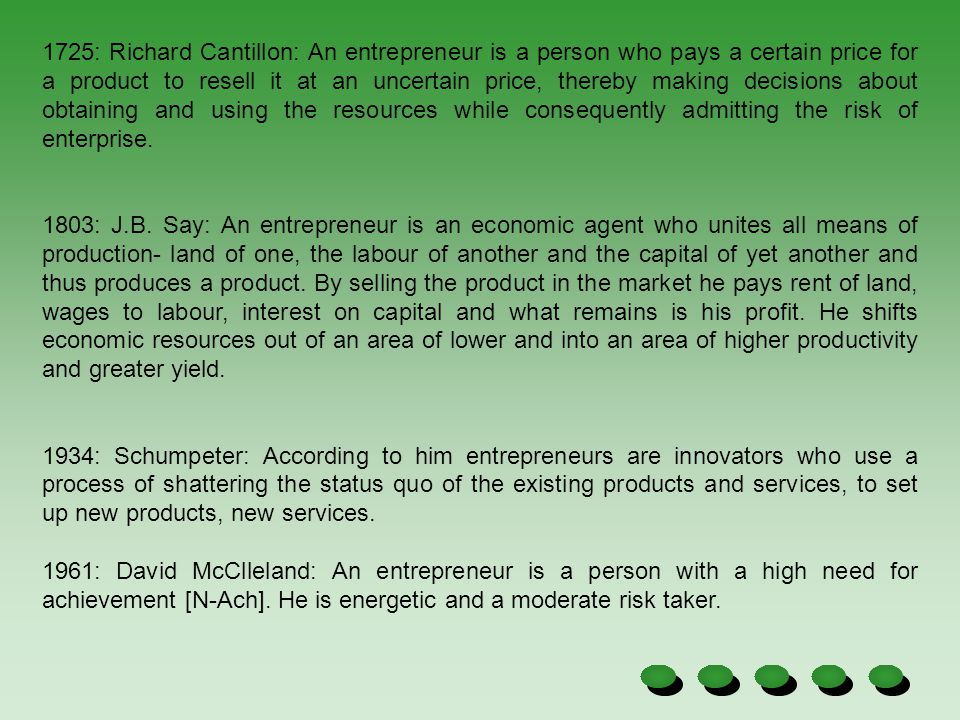1725: Richard Cantillon: An entrepreneur is a person who pays a certain price for a product to resell it at an uncertain price, thereby making decisions about obtaining and using the resources while consequently admitting the risk of enterprise.