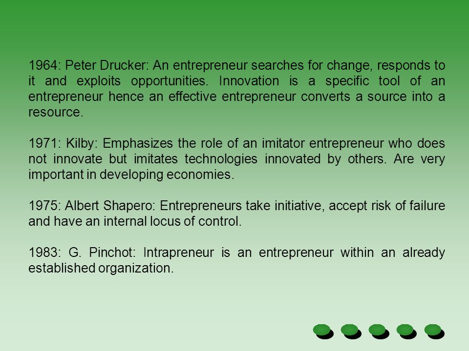 1964: Peter Drucker: An entrepreneur searches for change, responds to it and exploits opportunities. Innovation is a specific tool of an entrepreneur hence an effective entrepreneur converts a source into a resource.