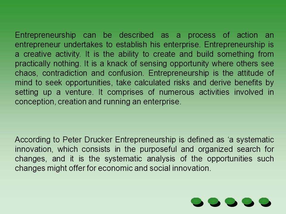 Entrepreneurship can be described as a process of action an entrepreneur undertakes to establish his enterprise. Entrepreneurship is a creative activity. It is the ability to create and build something from practically nothing. It is a knack of sensing opportunity where others see chaos, contradiction and confusion. Entrepreneurship is the attitude of mind to seek opportunities, take calculated risks and derive benefits by setting up a venture. It comprises of numerous activities involved in conception, creation and running an enterprise.
