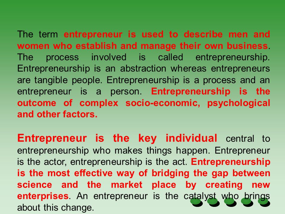 The term entrepreneur is used to describe men and women who establish and manage their own business. The process involved is called entrepreneurship. Entrepreneurship is an abstraction whereas entrepreneurs are tangible people. Entrepreneurship is a process and an entrepreneur is a person. Entrepreneurship is the outcome of complex socio-economic, psychological and other factors.