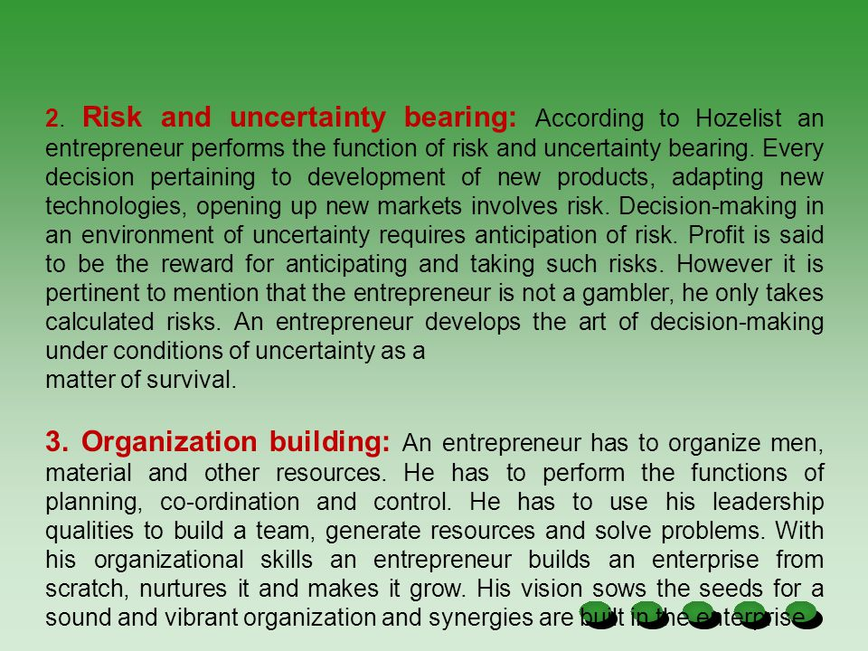 2. Risk and uncertainty bearing: According to Hozelist an entrepreneur performs the function of risk and uncertainty bearing. Every decision pertaining to development of new products, adapting new technologies, opening up new markets involves risk. Decision-making in an environment of uncertainty requires anticipation of risk. Profit is said to be the reward for anticipating and taking such risks. However it is pertinent to mention that the entrepreneur is not a gambler, he only takes calculated risks. An entrepreneur develops the art of decision-making under conditions of uncertainty as a