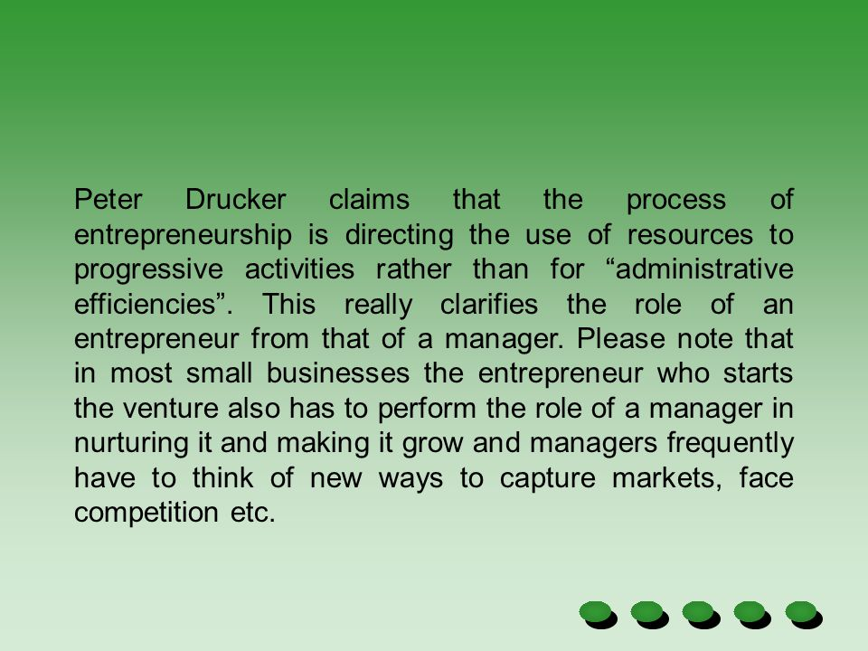 Peter Drucker claims that the process of entrepreneurship is directing the use of resources to progressive activities rather than for administrative efficiencies . This really clarifies the role of an entrepreneur from that of a manager. Please note that in most small businesses the entrepreneur who starts the venture also has to perform the role of a manager in nurturing it and making it grow and managers frequently have to think of new ways to capture markets, face competition etc.