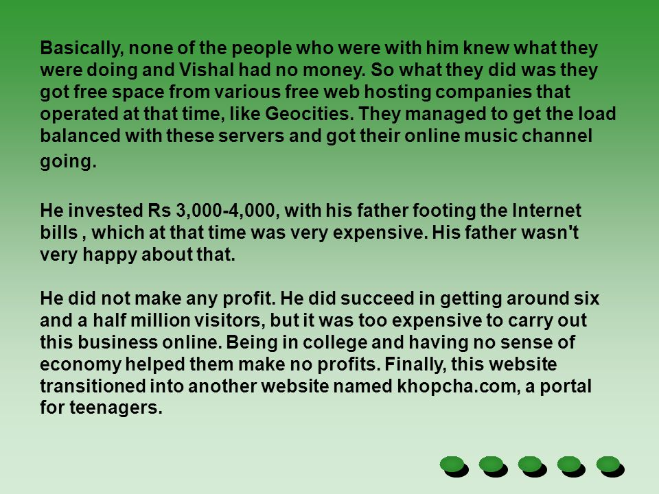 Basically, none of the people who were with him knew what they were doing and Vishal had no money. So what they did was they got free space from various free web hosting companies that operated at that time, like Geocities. They managed to get the load balanced with these servers and got their online music channel going.