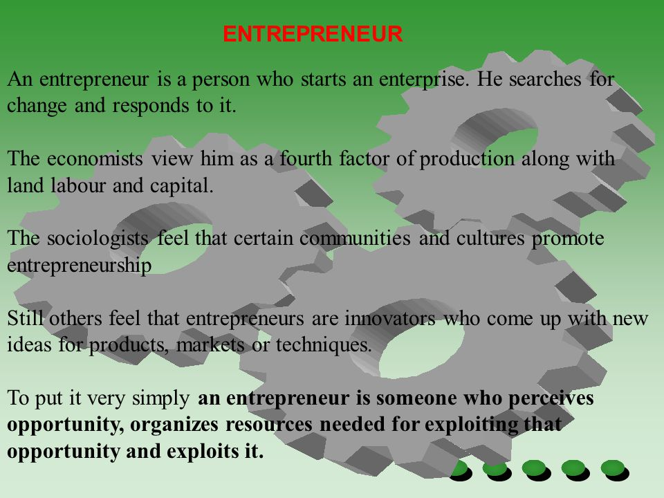 ENTREPRENEUR An entrepreneur is a person who starts an enterprise. He searches for change and responds to it.