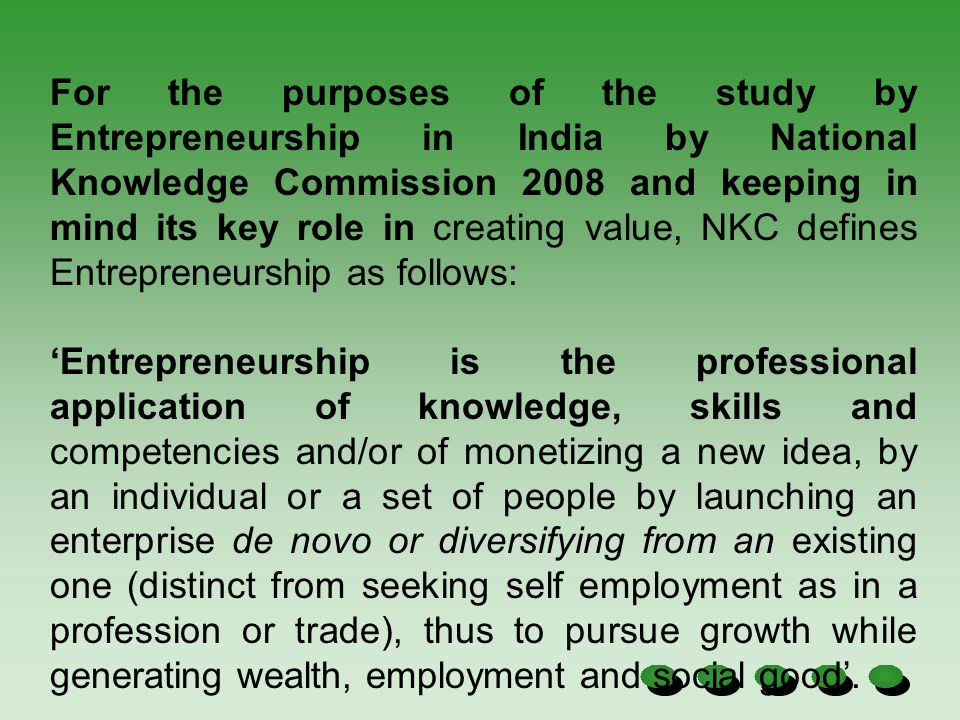 For the purposes of the study by Entrepreneurship in India by National Knowledge Commission 2008 and keeping in mind its key role in creating value, NKC defines Entrepreneurship as follows: