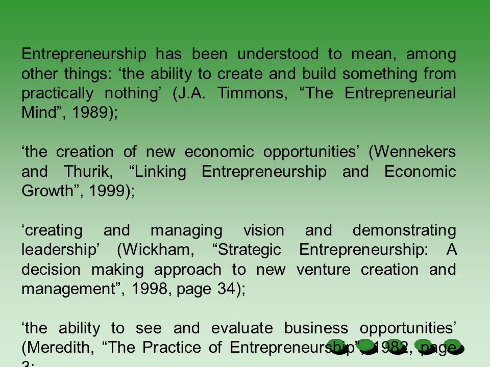 Entrepreneurship has been understood to mean, among other things: 'the ability to create and build something from practically nothing' (J.A. Timmons, The Entrepreneurial Mind , 1989);