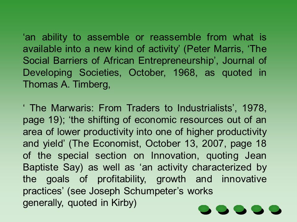 'an ability to assemble or reassemble from what is available into a new kind of activity' (Peter Marris, 'The Social Barriers of African Entrepreneurship', Journal of Developing Societies, October, 1968, as quoted in Thomas A. Timberg,