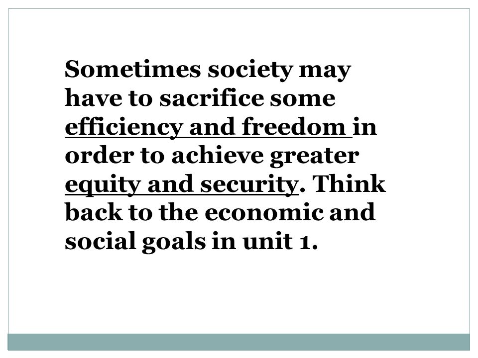 Sometimes society may have to sacrifice some efficiency and freedom in order to achieve greater equity and security.
