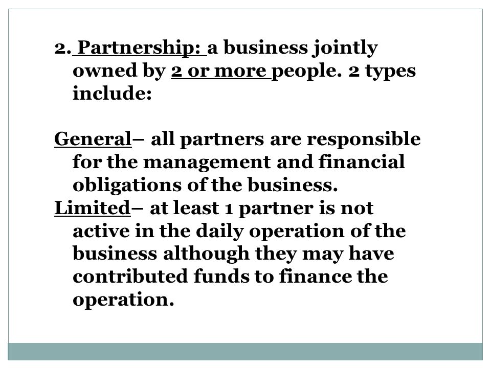 2. Partnership: a business jointly owned by 2 or more people