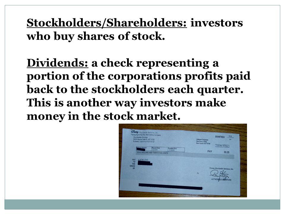 Stockholders/Shareholders: investors who buy shares of stock.