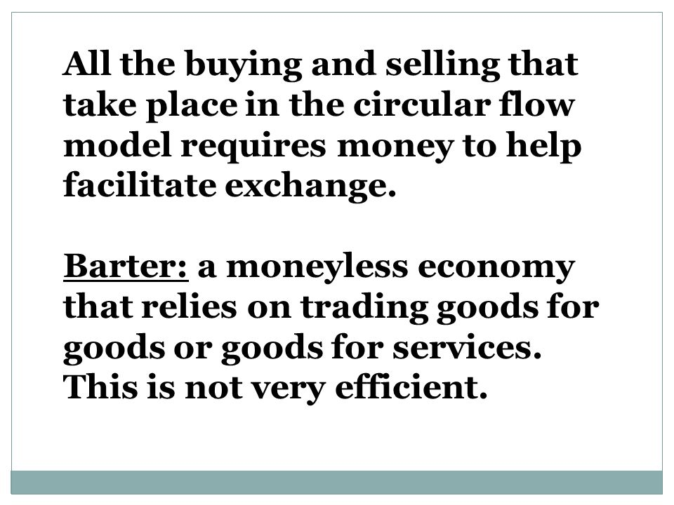 All the buying and selling that take place in the circular flow model requires money to help facilitate exchange.