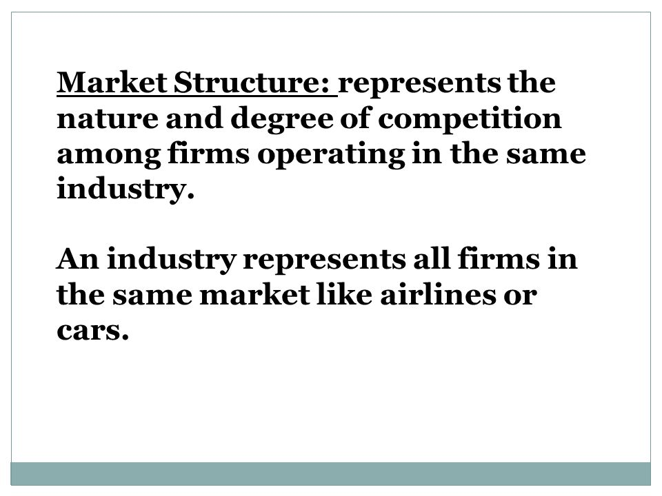 Market Structure: represents the nature and degree of competition among firms operating in the same industry.