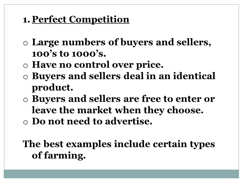 Perfect Competition Large numbers of buyers and sellers, 100's to 1000's. Have no control over price.