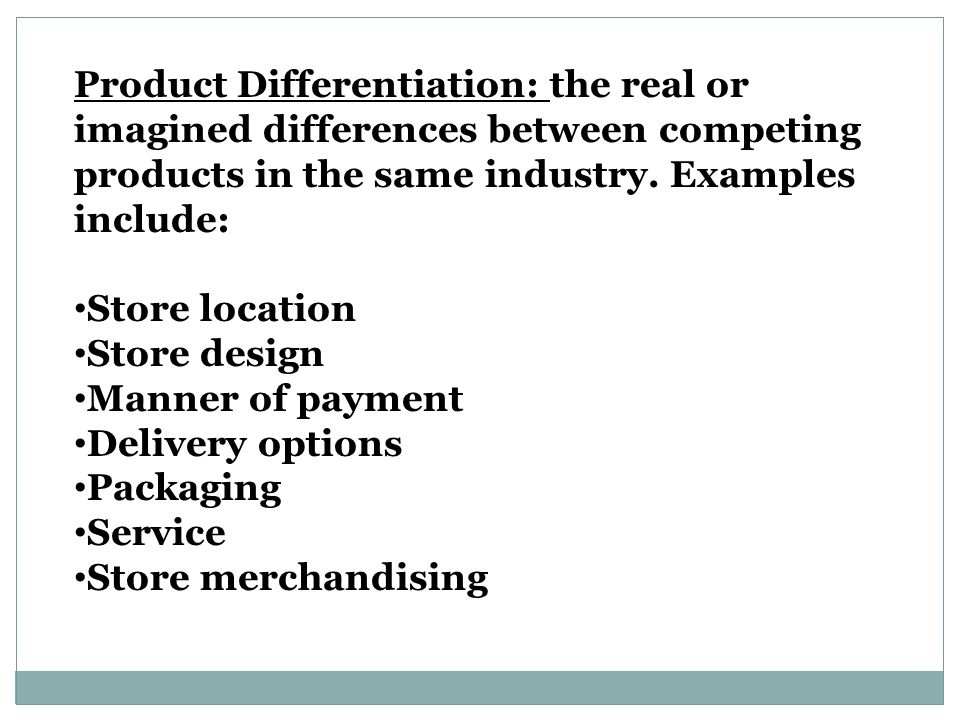 Product Differentiation: the real or imagined differences between competing products in the same industry. Examples include: