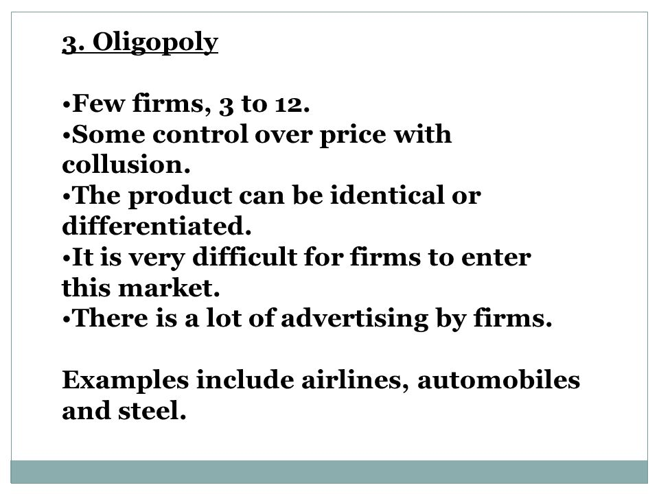 3. Oligopoly Few firms, 3 to 12. Some control over price with collusion. The product can be identical or differentiated.