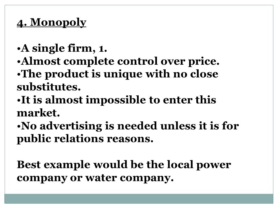4. Monopoly A single firm, 1. Almost complete control over price. The product is unique with no close substitutes.
