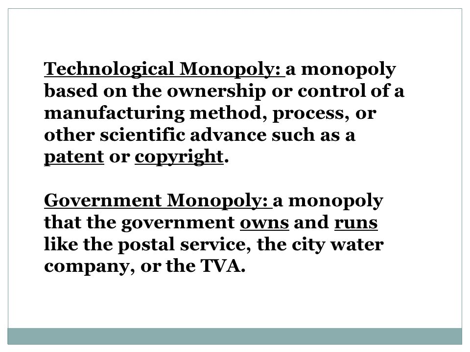 Technological Monopoly: a monopoly based on the ownership or control of a manufacturing method, process, or other scientific advance such as a patent or copyright.