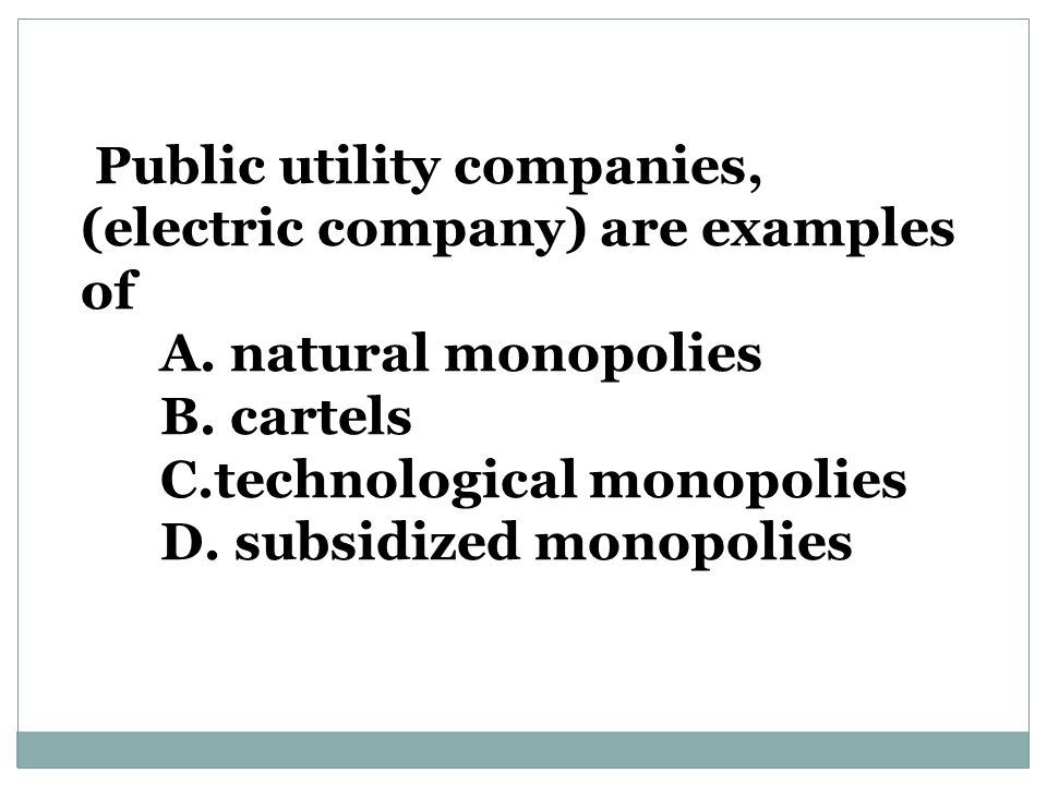 (electric company) are examples of A. natural monopolies B. cartels