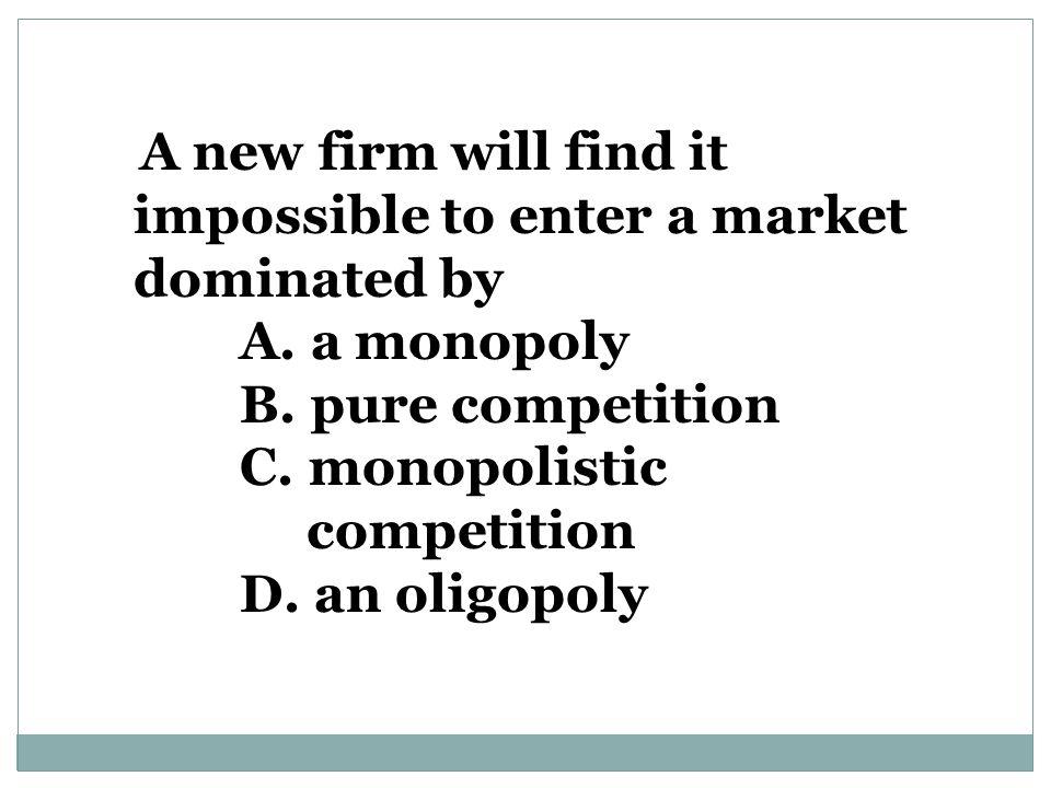 A. a monopoly B. pure competition C. monopolistic competition
