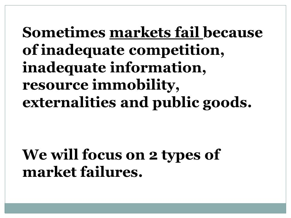 Sometimes markets fail because of inadequate competition, inadequate information, resource immobility, externalities and public goods.