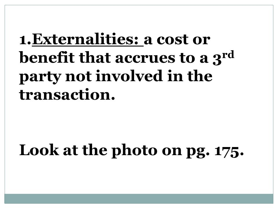 Externalities: a cost or benefit that accrues to a 3rd party not involved in the transaction.