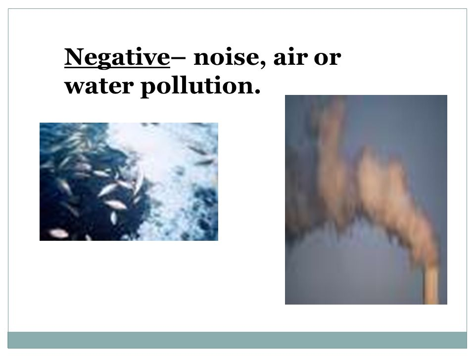 Negative– noise, air or water pollution.