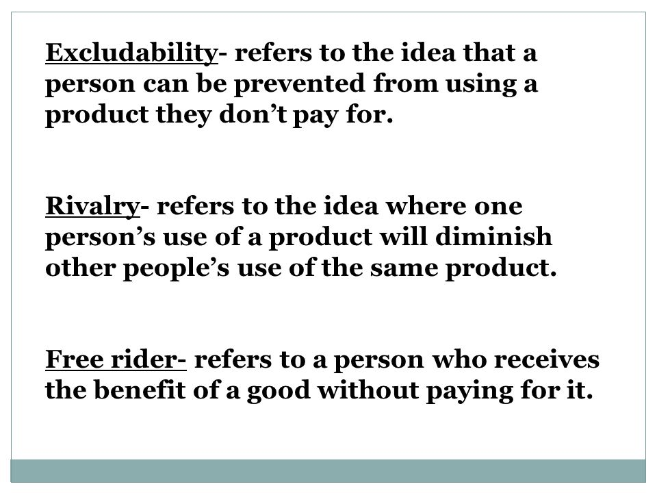 Excludability- refers to the idea that a person can be prevented from using a product they don't pay for.