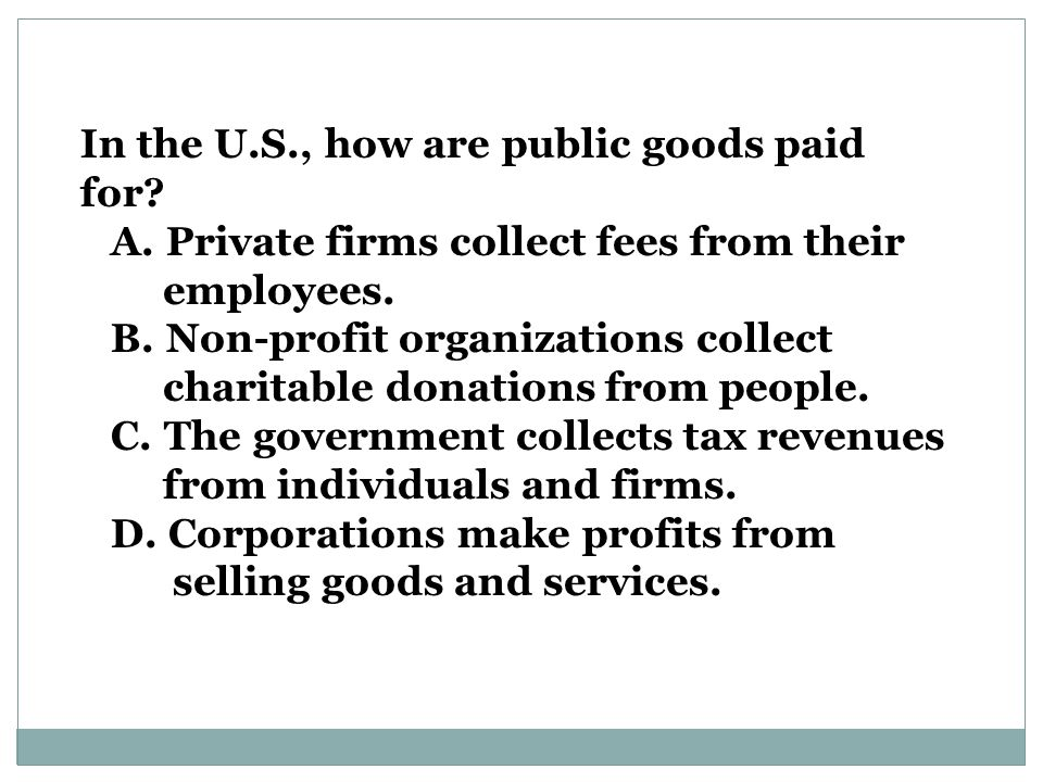 In the U.S., how are public goods paid for