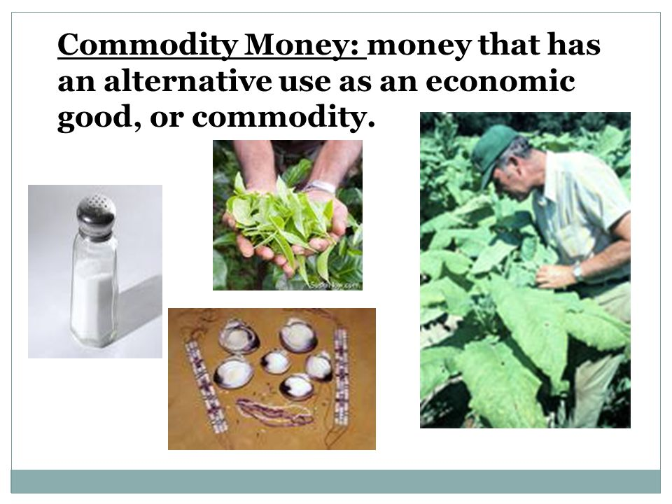 Commodity Money: money that has an alternative use as an economic good, or commodity.